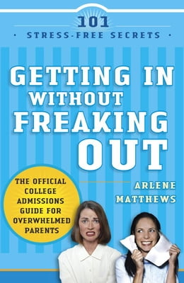 Book Getting in Without Freaking Out: The Official College Admissions Guide for Overwhelmed Parents by Arlene Matthews