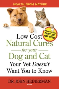 Natural Cures for your Dog and Cat: Low Cost Natural Cures Your Vet Doesn't Want You to Know