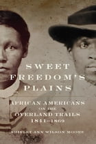 Sweet Freedom's Plains: African Americans on the Overland Trails, 1841–1869 by Shirley Ann Wilson Moore