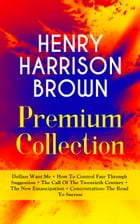 HENRY HARRISON BROWN Premium Collection: Dollars Want Me + How To Control Fate Through Suggestion + The Call Of The Twentieth Century + The New Emanci by Henry Harrison Brown