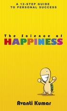 The Science of Happiness: 12 Steps to Happiness by Avanti Kumar