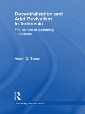 Decentralization and Adat Revivalism in Indonesia The Politics of Becoming Indigenous