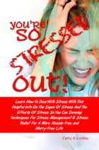 You're So Stressed Out!: Learn How To Deal With Stress With This Helpful Info On The Signs Of Stress And The Effects Of Stres by Cathy B. Lindley