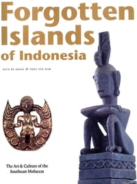 Forgotten Islands of Indonesia: The Art & Culture of the Southeast Moluccas