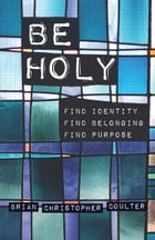 Be Holy: Find Identity/Find Belonging/Find Purpose by Brian Christopher Coulter