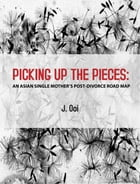 PICKING UP THE PIECES: AN ASIAN SINGLE MOTHER'S POST-DIVORCE ROAD MAP by Jocelyn Ooi