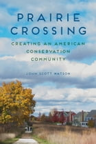 Prairie Crossing: Creating an American Conservation Community by John Scott Watson