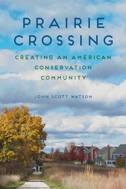 Book Prairie Crossing: Creating an American Conservation Community by John Scott Watson