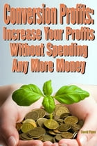 Conversion Profits: Increase Your Profits without Spending Any More Money by David Flynn