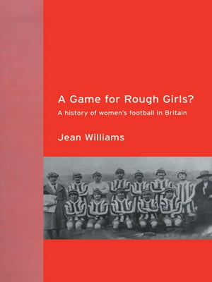 A Game for Rough Girls? A History of Women's Football in Britian