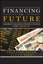 Financing the Future: Market-Based Innovations for Growth by Franklin Allen