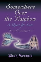 Somewhere Over the Rainbow: A Quest for Love by Black Mermaid