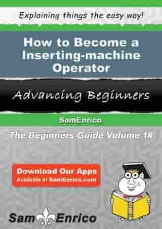 How to Become a Inserting-machine Operator: How to Become a Inserting-machine Operator by Spring Aguilera