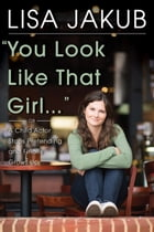 You Look Like That Girl: A Child Actor Stops Pretending and Finally Grows Up by Lisa Jakub