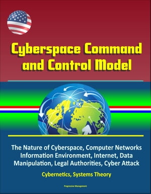 Cyberspace Command and Control Model: The Nature of Cyberspace,  Computer Networks,  Information Environment,  Internet,  Data Manipulation,  Legal Authori
