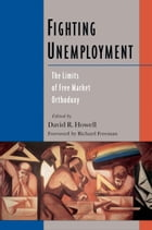 Fighting Unemployment: The Limits of Free Market Orthodoxy by David R. Howell