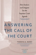 Answering the Call of the Court: How Justices and Litigants Set the Supreme Court Agenda by Vanessa A. Baird