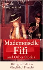 Mademoiselle Fifi and Other Stories - Bilingual Edition (English / French): An Adventure in Paris, Boule de Suif, Rust, Marroca, The Log, The Relic, W by Guy de Maupassant