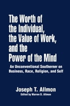 The Worth of the Individual, the Value of Work, and the Power of the Mind: An Unconventional Southerner on Business, Race, Religion, and Self by Warren D. Allmon