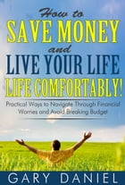 How to Save Money and Live Your Life Comfortably!: Practical Ways to Navigate Through Financial Worries and Avoid Breaking Your Budget by Gary Daniel