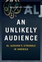 An Unlikely Audience: Al Jazeera's Struggle in America by William Youmans