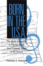 Born in the U. S. A.: The Myths of America in Popular Music from Colonial Times to the Present by Timothy E. Scheurer