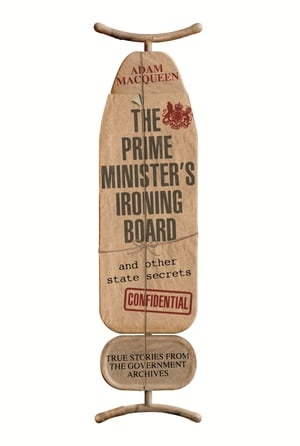 The Prime Minister's Ironing Board and Other State Secrets True Stories from the Government Archives