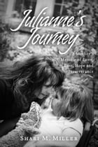 Julianne's Journey: A Mother's Memoir of Love, Loss, Hope and Perseverence by Shari M. Miller