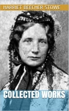 Harriet Beecher Stowe - Collected Works by Harriet Beecher Stowe