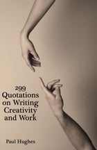 299 Quotations on Writing Creativity and Work by Paul Hughes