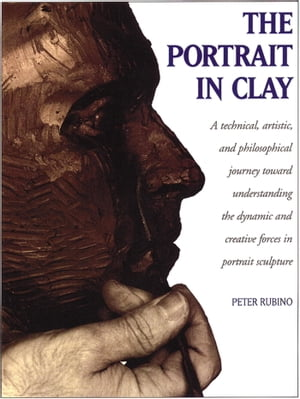 The Portrait in Clay A Technical,  Artistic,  and Philosophical Journey Toward Understanding the Dynamic and Creative Forces in Portrait Sculpture