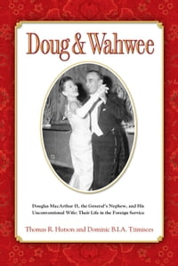 Doug & Wahwee: Douglas MacArthur II, the General's Nephew, and His Unconventional Wife: Their Life…