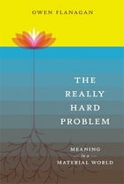 The Really Hard Problem: Meaning in a Material World: Meaning in a Material World by Owen Flanagan
