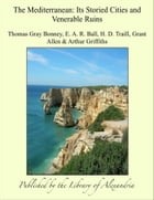 The Mediterranean: Its Storied Cities and Venerable Ruins by Thomas Gray Bonney, E. A. R. Ball, H. D. Traill, Grant Allen