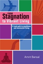 From Stagnation to Vibrant Living: A road path to excellence and successful living by Amrit Bansal