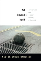 Art beyond Itself: Anthropology for a Society without a Story Line by David Frye