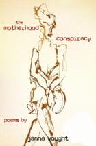 The Motherhood Conspiracy: poems by Janna Vought