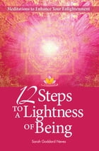 12 Steps to a Lightness of Being: Meditations to Enhance Your Enlightenment by Sarah Goddard Neves