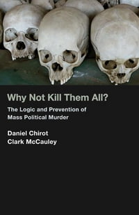 Why Not Kill Them All?: The Logic and Prevention of Mass Political Murder (New in Paper)