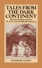 Tales From the Dark Continent: Images of British Colonial Africa in the Twentieth Century by Charles Allen