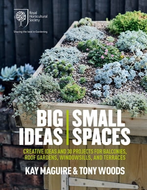 RHS Big Ideas,  Small Spaces Creative ideas and 30 projects for balconies,  roof gardens,  windowsills and terraces
