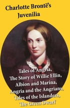 Charlotte Brontë's Juvenilia: Tales of Angria (Mina Laury, Stancliffe's Hotel), The Story of Willie Ellin, Albion and Marina, Angria and the Angrians, by Charlotte Brontë