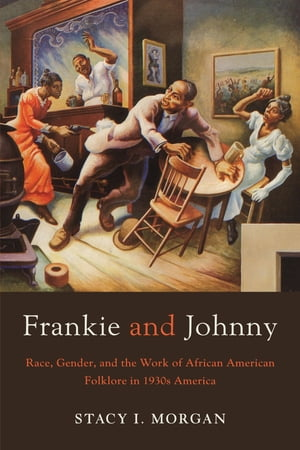 Frankie and Johnny Race,  Gender,  and the Work of African American Folklore in 1930s America