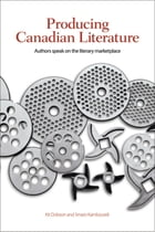 Producing Canadian Literature: Authors Speak on the Literary Marketplace