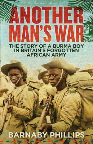 Another Man's War The Story of a Burma Boy in Britain's Forgotten Army