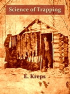 Science of Trapping [Illustrated]: Describes the Fur Bearing Animals, Their Nature, Habits and Distribution, with Practical Methods for by E. Kreps