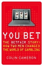 You Bet: The Betfair Story and How Two Men Changed the World of Gambling by Colin Cameron
