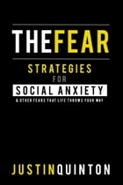 The Fear: Strategies For Social Anxiety & Other Fears That Life Throws Your Way by Justin Quinton