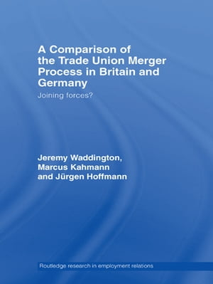 A Comparison of the Trade Union Merger Process in Britain and Germany Joining Forces?