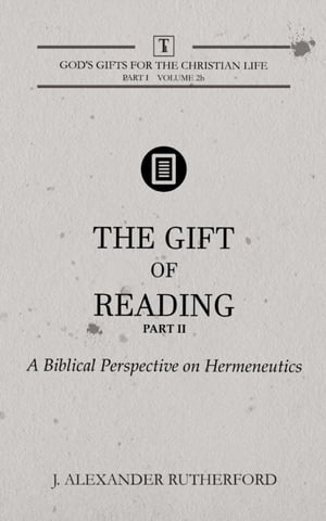 The Gift of Reading - Part 2: A Biblical Perspective on Hermeneutics